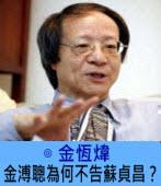 金溥聰為何不告蘇貞昌?∣ ◎金恆煒|台灣e新聞
