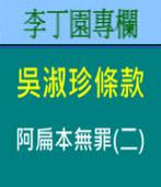 吳淑珍條款 - 阿扁本無罪(二)| 李丁園專欄|台灣e新聞