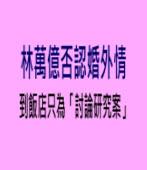 林萬億否認婚外情 七夕到飯店只為「討論研究案」|台灣e新聞