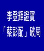 李登輝證實「蔡彭配」破局|台灣e新聞
