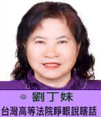台灣高等法院睜眼說瞎話 |◎ 劉丁妹 |台灣e新聞