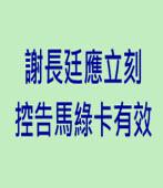 謝長廷應立刻控告馬綠卡有效|台灣e新聞
