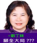 顧全大局 ???∣◎劉丁妹|台灣e新聞