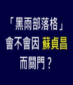 「黑雨部落格」會不會因蘇貞昌而關門?|台灣e新聞