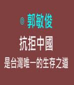 抗拒中國是台灣唯一的生存之道|◎ 郭敏俊|台灣e新聞