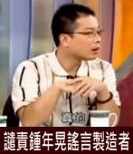 譴責鍾年晃謠言製造者|台灣e新聞