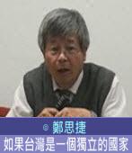 如果台灣是一個獨立的國家∣◎ 鄭思捷 |台灣e新聞