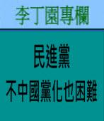 民進黨不中國黨化也困難|李丁園專欄|台灣e新聞