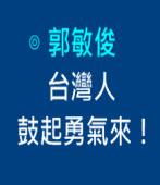 台灣人,鼓起勇氣來!|◎ 郭敏俊|台灣e新聞
