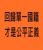 回歸單一國籍 才是公平正義∣◎許慧如 |台灣e新聞