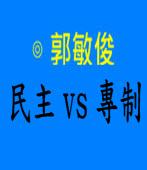 民主 vs 專制|◎ 郭敏俊|台灣e新聞