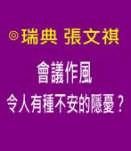 會議作風令人有種不安的隱憂?|◎ 瑞典 張文祺  |台灣e新聞