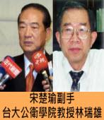 宋楚瑜副手 台大公衛學院教授林瑞雄|台灣e新聞