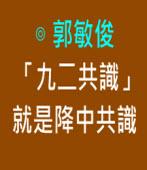 「九二共識」就是降中共識|◎ 郭敏俊|台灣e新聞