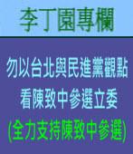 勿以台北與民進黨觀點看陳致中參選立委(全力支持陳致中參選)  | 李丁園專欄|台灣e新聞