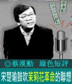 《綠色短評》宋楚瑜鼓吹「茉莉花革命」的聯想|◎ 蔡漢勳|台灣e新聞