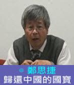 歸還中國的國寶∣◎ 鄭思捷 |台灣e新聞
