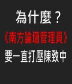 為什麼《南方論壇管理員》要一直打壓陳致中?|台灣e新聞聞