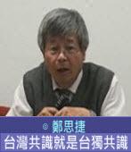台灣共識就是台獨共識∣◎ 鄭思捷 |台灣e新聞