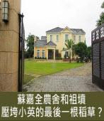 蘇嘉全農舍和祖墳,壓垮小英的最後一根稻草? |台灣e新聞