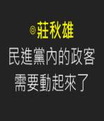 民進黨內的政客需要動起來了∣◎莊秋雄 |台灣e新聞