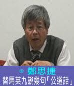 替馬英九說幾句「公道話」∣◎ 鄭思捷 |台灣e新聞