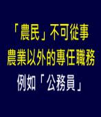 「農民」不可從事農業以外的專任職務, 例如「公務員」|台灣e新聞