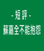 短 評-蘇嘉全不能抱怨|台灣e新聞