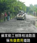 蘇家動工刨除柏油路面 稱恢復農用道路 |台灣e新聞