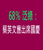 68% 泛綠:蔡英文應出席國慶|台灣e新聞