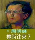 禮尚往來?∣◎周明峰|台灣e新聞