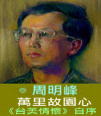 萬里故園心 《台美情懷》自序∣◎周明峰|台灣e新聞