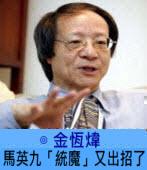 馬英九「統魔」又出招了∣ ◎ 金恆煒|台灣e新聞