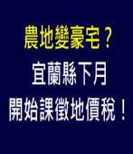 農地變豪宅?宜蘭縣下月開始課徵地價稅! |台灣e新聞
