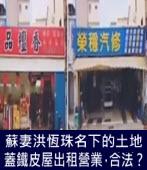 蘇妻洪恆珠名下的土地蓋鐵皮屋出租營業,合法?|台灣e新聞