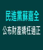 民進黨蘇嘉全公布財產矯枉過正|台灣e新聞