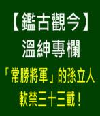 【鑑古觀今】溫紳專欄∣「常勝將軍」的孫立人軟禁三十三載 !