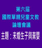 第六屆國際單親兒童文教論壇會議|財團法人國際單親兒童文教基金會