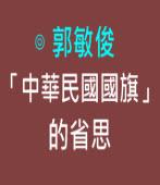 「中華民國國旗」的省思|◎ 郭敏俊|台灣e新聞