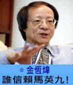 誰信賴馬英九! ∣ ◎ 金恆煒|台灣e新聞
