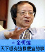 天下哪有這樣便宜的事∣ ◎ 金恆煒|台灣e新聞