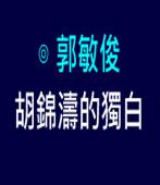 胡錦濤的獨白|◎ 郭敏俊|台灣e新聞