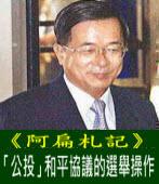 《阿扁札記》「公投」和平協議的選舉操作 |台灣e新聞