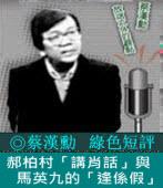 《綠色短評》郝柏村「講肖話」與馬英九的「逢係假」|◎ 蔡漢勳|台灣e新聞