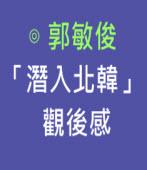 「潛入北韓」觀後感|◎ 郭敏俊|台灣e新聞