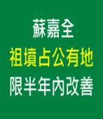 蘇嘉全祖墳占公有地 限半年內改善 |台灣e新聞