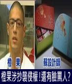橙果涉抄襲侵權!還有臉罵人?|台灣e新聞