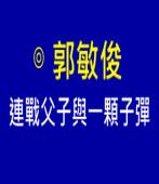 連戰父子與一顆子彈|◎ 郭敏俊|台灣e新聞