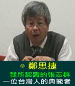 我所認識的張志群---一位台灣人的典範者---∣◎ 鄭思捷 |台灣e新聞