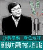 《綠色短評》藍綠雙方選戰中的人性盲點|◎ 蔡漢勳|台灣e新聞